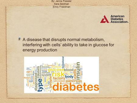 Diabetes Mellitus By: Jenna Pressler Sara Seidman Emily Freedman A disease that disrupts normal metabolism, interfering with cells' ability to take in.