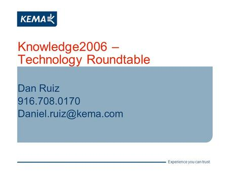 Experience you can trust. Knowledge2006 – Technology Roundtable Dan Ruiz 916.708.0170