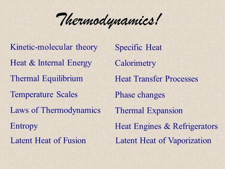 Thermodynamics! Kinetic-molecular theory Heat & Internal Energy Thermal Equilibrium Temperature Scales Laws of Thermodynamics Entropy Specific Heat Calorimetry.