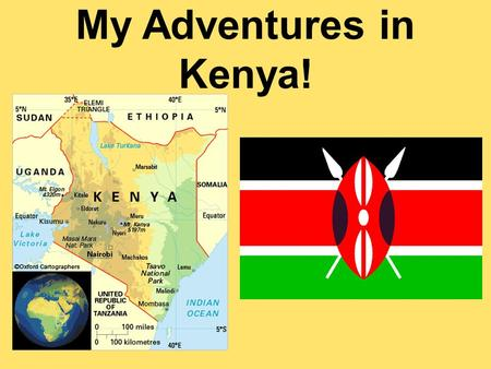 My Adventures in Kenya!. Kenya is on the east coast of Africa. It is located right along the equator.