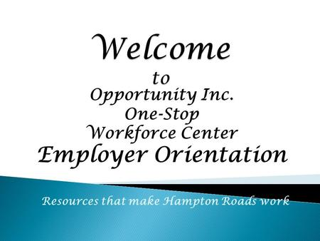 Opportunity Inc. One-Stop Workforce Center Employer Orientation Resources that make Hampton Roads work.