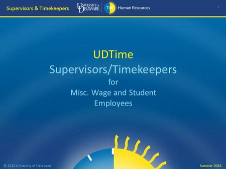 UDTime Supervisors/Timekeepers for Misc. Wage and Student Employees 1 Supervisors & Timekeepers © 2013 University of Delaware Summer 2013.