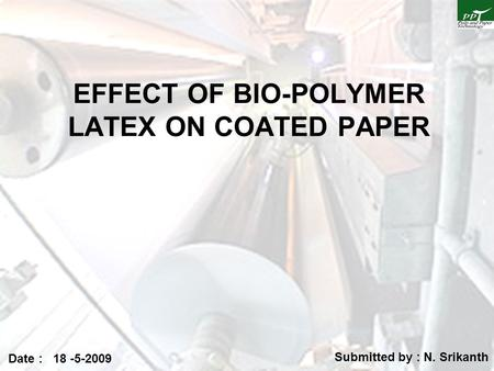 EFFECT OF BIO-POLYMER LATEX ON COATED PAPER Submitted by : N. Srikanth Date : 18 -5-2009.