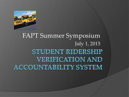 FAPT Summer Symposium July 1, 2015. Student Verification and Accountability System  What is it?  Overall Benefit to VCS  Components of the System 