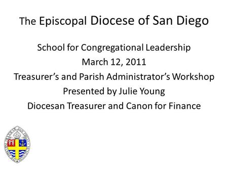 The Episcopal Diocese of San Diego School for Congregational Leadership March 12, 2011 Treasurer's and Parish Administrator's Workshop Presented by Julie.