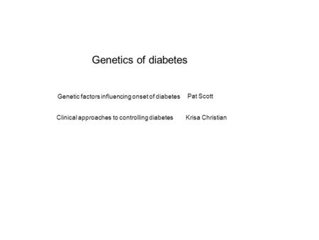 Genetics of diabetes Genetic factors influencing onset of diabetes Clinical approaches to controlling diabetes Pat Scott Krisa Christian.