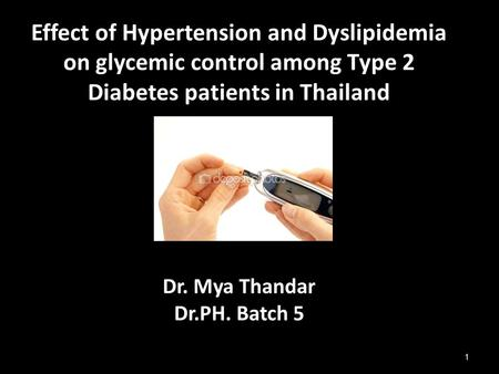 Effect of Hypertension and Dyslipidemia on glycemic control among Type 2 Diabetes patients in Thailand Dr. Mya Thandar Dr.PH. Batch 5 1.