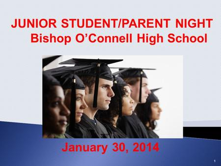 JUNIOR STUDENT/PARENT NIGHT Bishop O'Connell High School January 30, 2014 1.