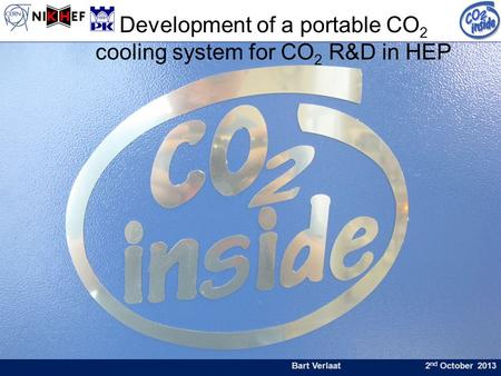 Bart Verlaat 2 nd October 2013 Development of a portable CO 2 cooling system for CO 2 R&D in HEP.