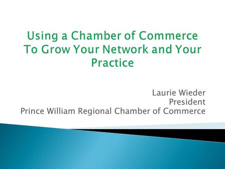 Laurie Wieder President Prince William Regional Chamber of Commerce.