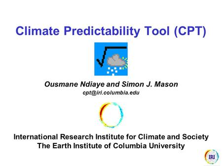 Climate Predictability Tool (CPT) Ousmane Ndiaye and Simon J. Mason International Research Institute for Climate and Society The Earth.