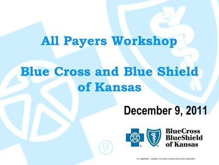 An Independent Licensee of the Blue Cross and Blue Shield Association All Payers Workshop Blue Cross and Blue Shield of Kansas December 9, 2011.
