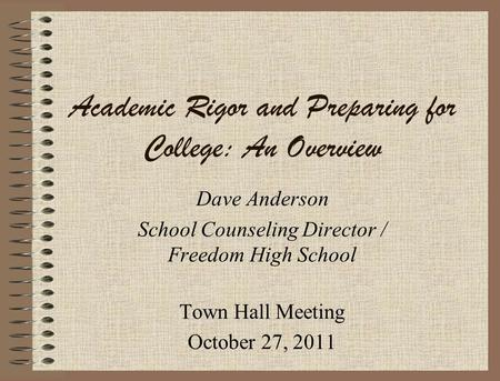 Academic Rigor and Preparing for College: An Overview Dave Anderson School Counseling Director / Freedom High School Town Hall Meeting October 27, 2011.