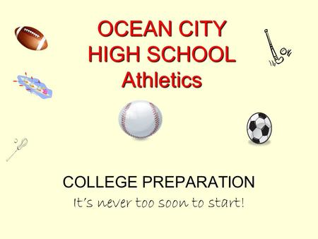 OCEAN CITY HIGH SCHOOL Athletics COLLEGE PREPARATION It's never too soon to start!