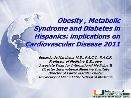 Obesity, Metabolic Syndrome and Diabetes in Hispanics: implications on Cardiovascular Disease 2011 Eduardo de Marchena M.D., F.A.C.C., F.A.C.P. Professor.