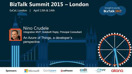 T Sponsors Nino Crudele Integration MVP, Solidsoft Reply, Principal Consultant An Azure of Things, a developer's perspective BizTalk Summit 2015 – London.