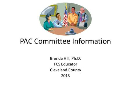 PAC Committee Information Brenda Hill, Ph.D. FCS Educator Cleveland County 2013.