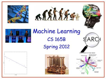 Machine Learning CS 165B Spring 2012 1. Course outline Introduction (Ch. 1) Concept learning (Ch. 2) Decision trees (Ch. 3) Ensemble learning Neural Networks.