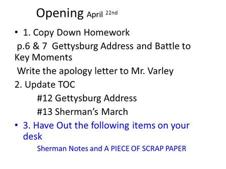 Opening April 22nd 1. Copy Down Homework p.6 & 7 Gettysburg Address and Battle to Key Moments Write the apology letter to Mr. Varley 2. Update TOC #12.