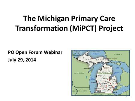 The Michigan Primary Care Transformation (MiPCT) Project PO Open Forum Webinar July 29, 2014 1.