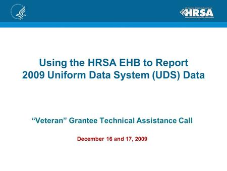 "Using the HRSA EHB to Report 2009 Uniform Data System (UDS) Data ""Veteran"" Grantee Technical Assistance Call December 16 and 17, 2009."