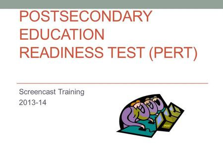POSTSECONDARY EDUCATION READINESS TEST (PERT) Screencast Training 2013-14 PERT.