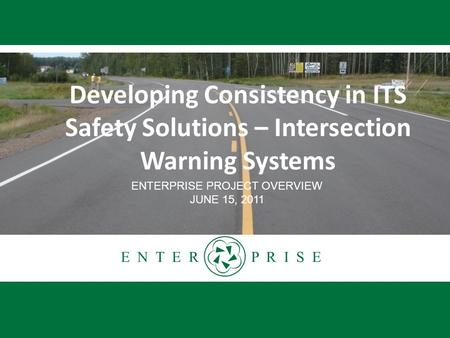 E N T E R P R I S E Developing Consistency in ITS Safety Solutions – Intersection Warning Systems ENTERPRISE PROJECT OVERVIEW JUNE 15, 2011.