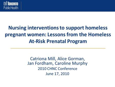 Catriona Mill, Alice Gorman, Jan Fordham, Caroline Murphy 2010 CHNC Conference June 17, 2010 Nursing interventions to support homeless pregnant women: