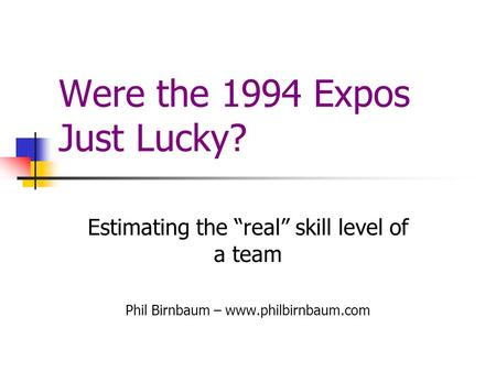 "Were the 1994 Expos Just Lucky? Estimating the ""real"" skill level of a team Phil Birnbaum – www.philbirnbaum.com."