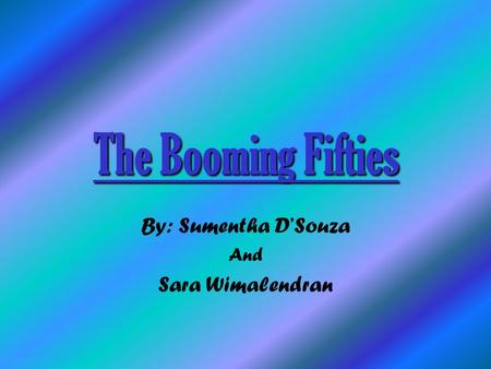 The Booming Fifties By: Sumentha D'Souza And Sara Wimalendran.