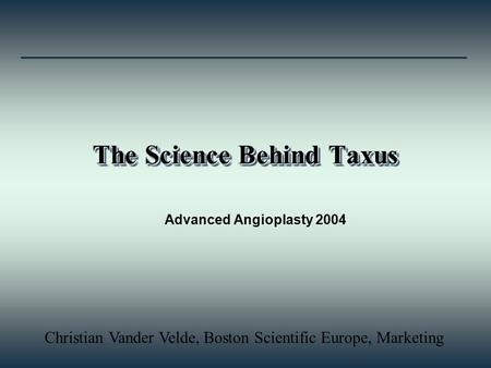 The Science Behind Taxus Advanced Angioplasty 2004 Christian Vander Velde, Boston Scientific Europe, Marketing.