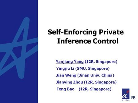 Self-Enforcing Private Inference Control Yanjiang Yang (I2R, Singapore) Yingjiu Li (SMU, Singapore) Jian Weng (Jinan Univ. China) Jianying Zhou (I2R, Singapore)