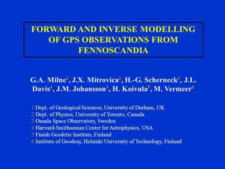 FORWARD AND INVERSE MODELLING OF GPS OBSERVATIONS FROM FENNOSCANDIA G.A. Milne 1, J.X. Mitrovica 2, H.-G. Scherneck 3, J.L. Davis 4, J.M. Johansson 3,
