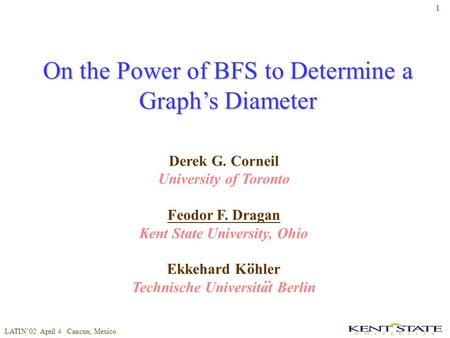 LATIN'02 April 4 Cancun, Mexico 1 On the Power of BFS to Determine a Graph's Diameter Derek G. Corneil University of Toronto Feodor F. Dragan Kent State.