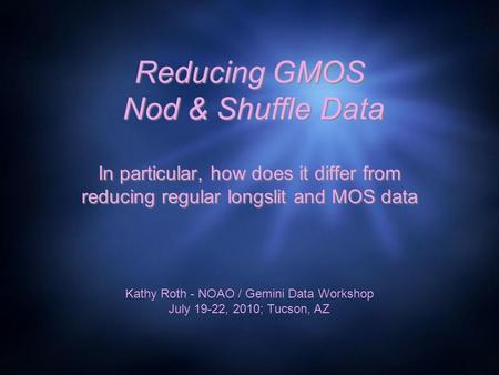 Reducing GMOS Nod & Shuffle Data In particular, how does it differ from reducing regular longslit and MOS data Kathy Roth - NOAO / Gemini Data Workshop.