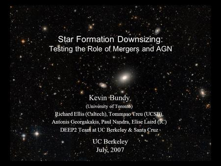 Star Formation Downsizing: Testing the Role of Mergers and AGN Kevin Bundy (University of Toronto) Richard Ellis (Caltech), Tommaso Treu (UCSB), Antonis.