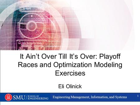 Engineering Management, Information, and Systems 1 It Ain't Over Till It's Over: Playoff Races and Optimization Modeling Exercises Eli Olinick.