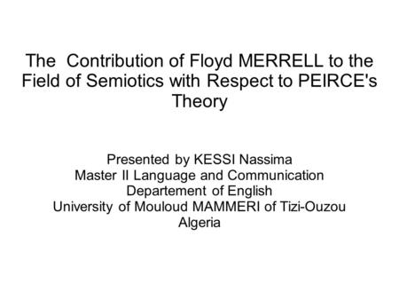 The Contribution of Floyd MERRELL to the Field of Semiotics with Respect to PEIRCE's Theory Presented by KESSI Nassima Master II Language and Communication.