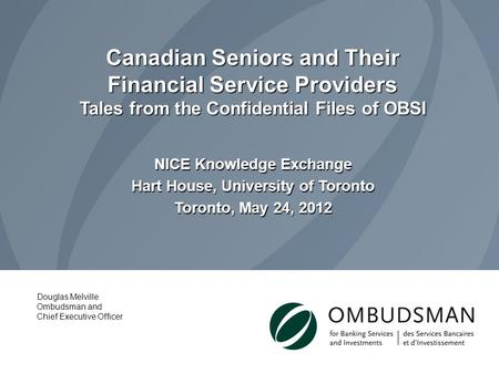 Canadian Seniors and Their Financial Service Providers Tales from the Confidential Files of OBSI NICE Knowledge Exchange Hart House, University of Toronto.