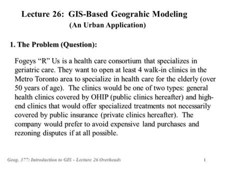 "Geog. 377: Introduction to GIS - Lecture 26 Overheads 1 Fogeys ""R"" Us is a health care consortium that specializes in geriatric care. They want to open."