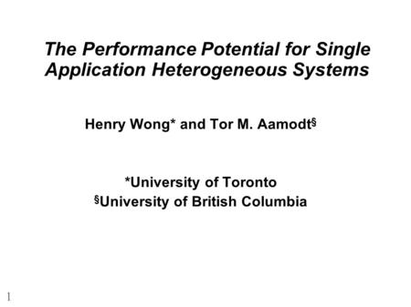 1 The Performance Potential for Single Application Heterogeneous Systems Henry Wong* and Tor M. Aamodt § *University of Toronto § University of British.