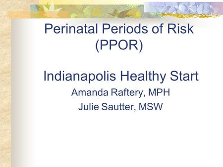 Perinatal Periods of Risk (PPOR) Indianapolis Healthy Start Amanda Raftery, MPH Julie Sautter, MSW.