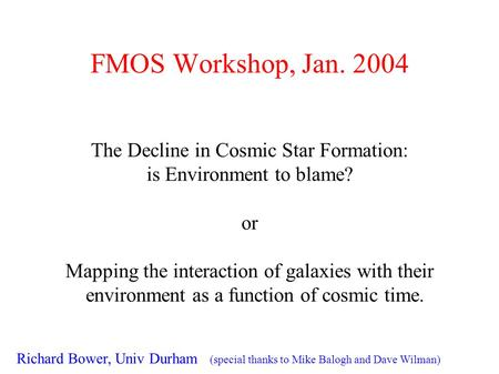 FMOS Workshop, Jan. 2004 The Decline in Cosmic Star Formation: is Environment to blame? or Mapping the interaction of galaxies with their environment as.