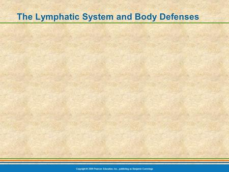 Copyright © 2009 Pearson Education, Inc., publishing as Benjamin Cummings The Lymphatic System and Body Defenses.