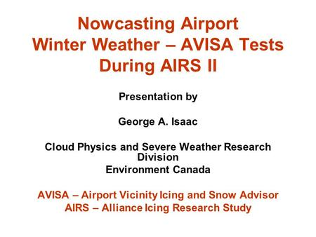 Nowcasting Airport Winter Weather – AVISA Tests During AIRS II Presentation by George A. Isaac Cloud Physics and Severe Weather Research Division Environment.