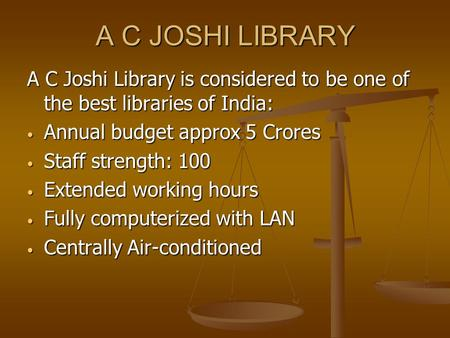 A C JOSHI LIBRARY A C Joshi Library is considered to be one of the best libraries of India: Annual budget approx 5 Crores Annual budget approx 5 Crores.