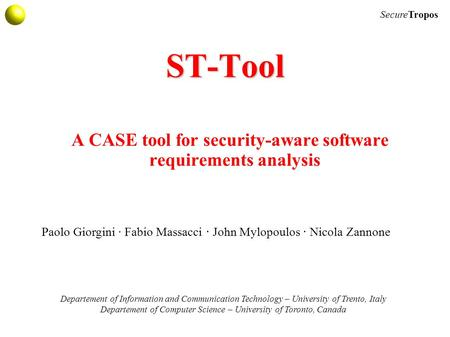 SecureTropos ST-Tool A CASE tool for security-aware software requirements analysis Departement of Information and Communication Technology – University.