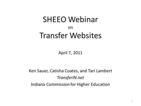 SHEEO Webinar on Transfer Websites April 7, 2011 Ken Sauer, Catisha Coates, and Tari Lambert TransferIN.net Indiana Commission for Higher Education 1.