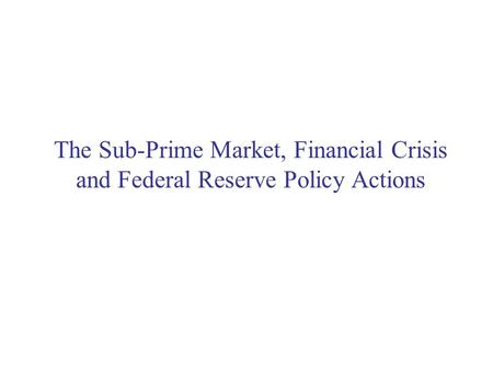 The Sub-Prime Market, Financial Crisis and Federal Reserve Policy Actions.
