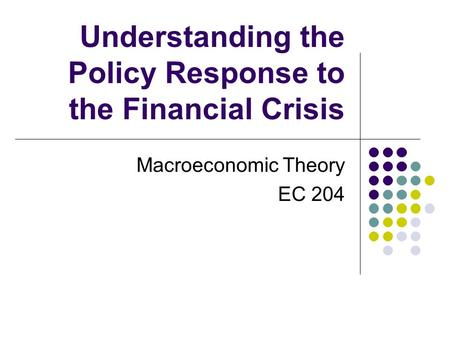Understanding the Policy Response to the Financial Crisis Macroeconomic Theory EC 204.
